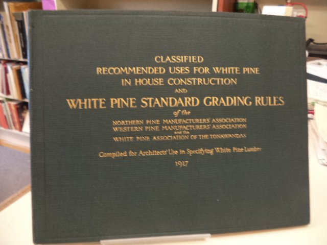 Image for Classified Recommended Uses for White Pine in House Construction and White Pine Standard Grading Rules of the Northern Pine Manufacturers' Association ... Illustrations, Descriptions of Grades, General Grade Distinctions, Stock Sizes, Recommended Uses...