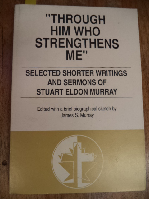 Image for Through Him Who Strengthens Me : Selected Shorter Writings and Sermons of Stuart Eldon Murray