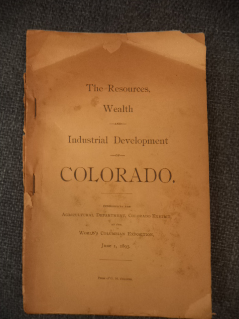 Image for The Resources, Wealth and Industrial Development of Colorado. Published by the Agricultural Department, Colorado Exhibit, at the World's Columbian Exposition, June 1, 1893