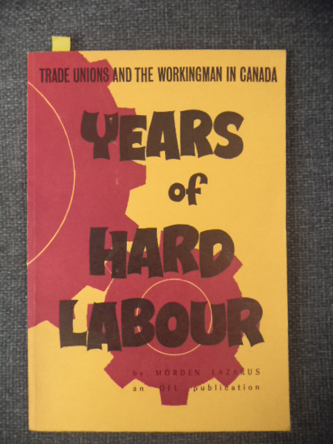 Image for Years of Hard Labour.  An account of the Canadian workingman, his organizations and tribulations over a period of more than a hundred years.